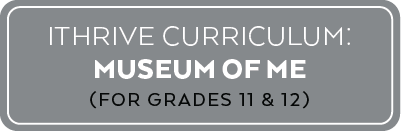 IThrive Curriculum: Museum of Me (For Grades 11 and 12)